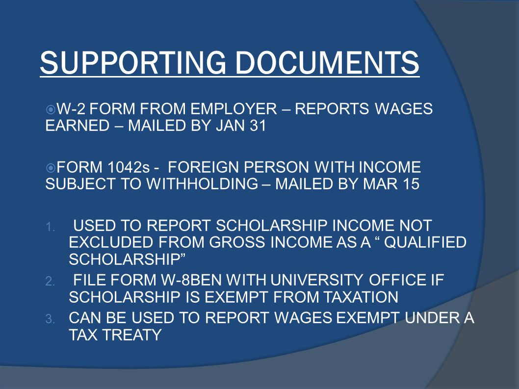 SUPPORTING DOCUMENTS  W-2 FORM FROM EMPLOYER – REPORTS WAGES EARNED – MAILED BY JAN 31  FORM 1042s - FOREIGN PERSON WITH INCOME SUBJECT TO WITHHOLDI