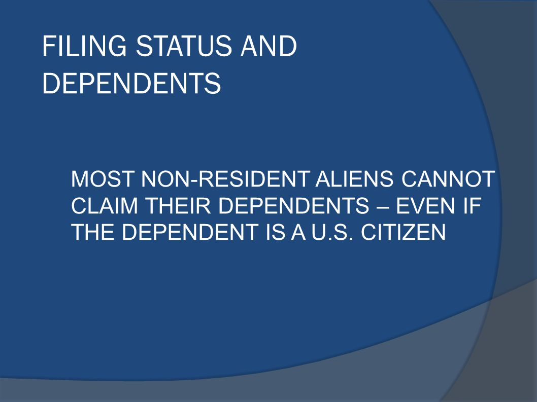 FILING STATUS AND DEPENDENTS MOST NON-RESIDENT ALIENS CANNOT CLAIM THEIR DEPENDENTS – EVEN IF THE DEPENDENT IS A U.S. CITIZEN
