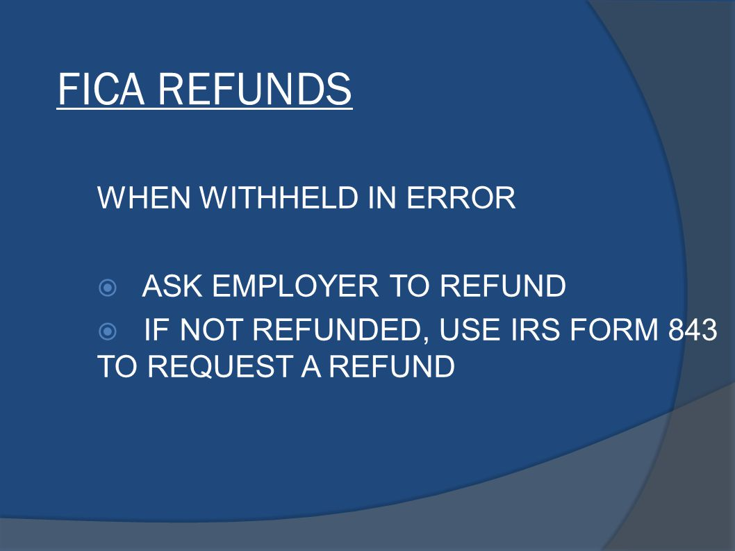 FICA REFUNDS WHEN WITHHELD IN ERROR  ASK EMPLOYER TO REFUND  IF NOT REFUNDED, USE IRS FORM 843 TO REQUEST A REFUND
