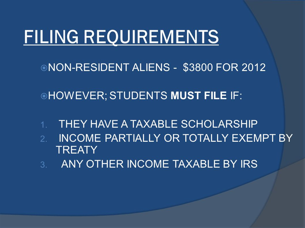 FILING REQUIREMENTS  NON-RESIDENT ALIENS - $3800 FOR 2012  HOWEVER; STUDENTS MUST FILE IF: 1. THEY HAVE A TAXABLE SCHOLARSHIP 2. INCOME PARTIALLY OR