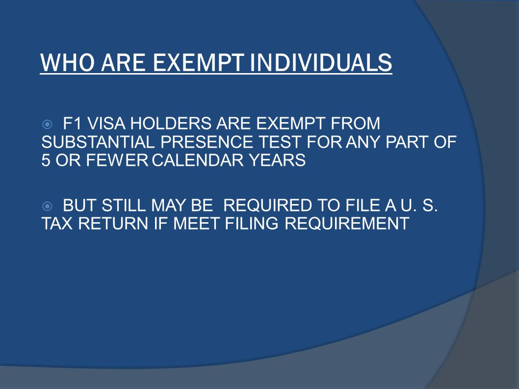 WHO ARE EXEMPT INDIVIDUALS  F1 VISA HOLDERS ARE EXEMPT FROM SUBSTANTIAL PRESENCE TEST FOR ANY PART OF 5 OR FEWER CALENDAR YEARS  BUT STILL MAY BE REQUIRED TO FILE A U.