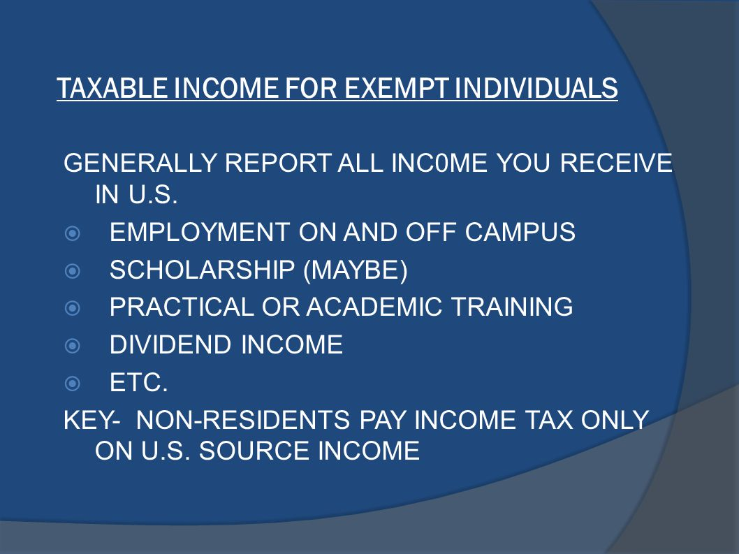 TAXABLE INCOME FOR EXEMPT INDIVIDUALS GENERALLY REPORT ALL INC0ME YOU RECEIVE IN U.S.  EMPLOYMENT ON AND OFF CAMPUS  SCHOLARSHIP (MAYBE)  PRACTICAL