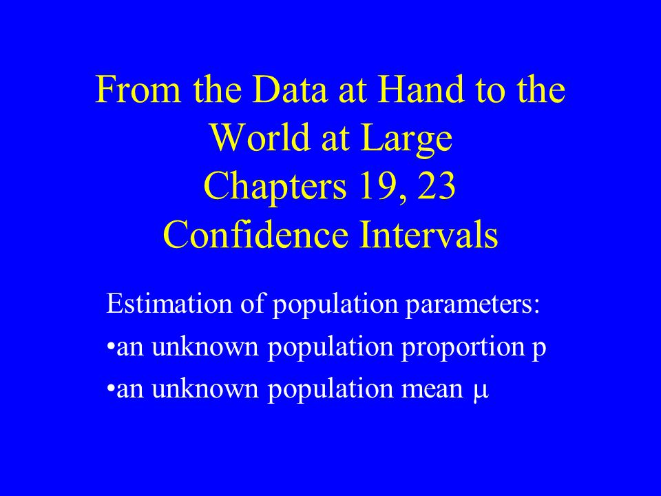 From the Data at Hand to the World at Large Chapters 19, 23 Confidence Intervals Estimation of population parameters: an unknown population proportion p an unknown population mean 