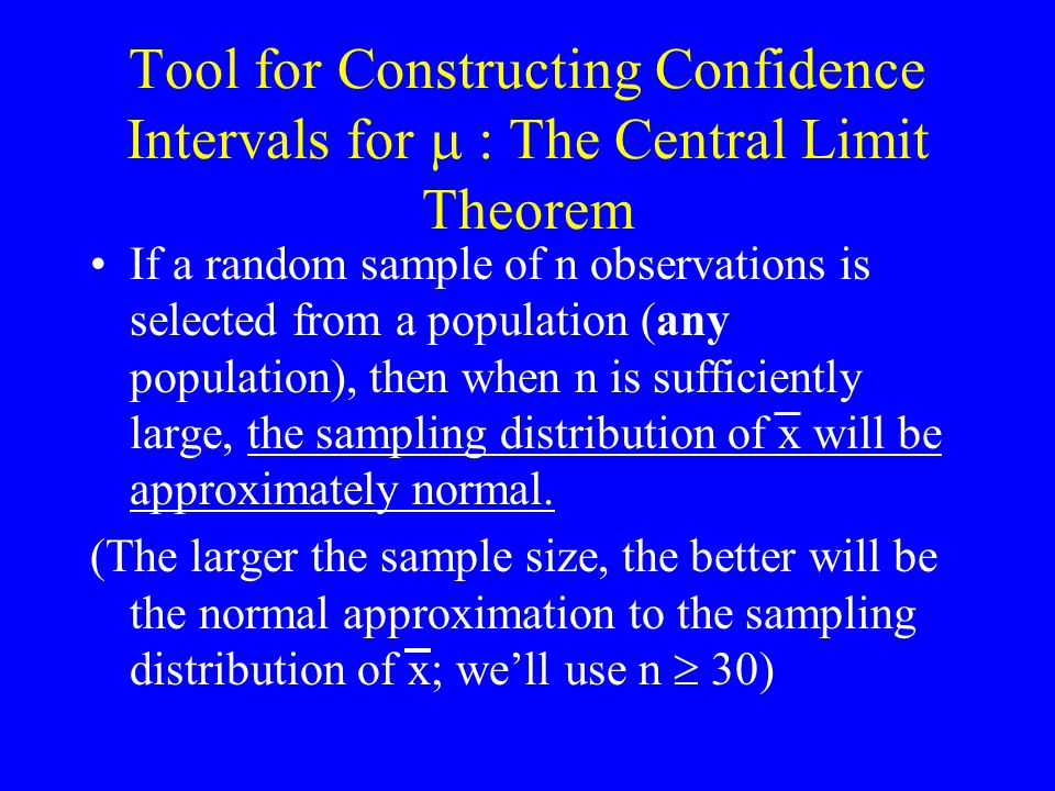 Tool for Constructing Confidence Intervals for  : The Central Limit Theorem If a random sample of n observations is selected from a population (any population), then when n is sufficiently large, the sampling distribution of x will be approximately normal.