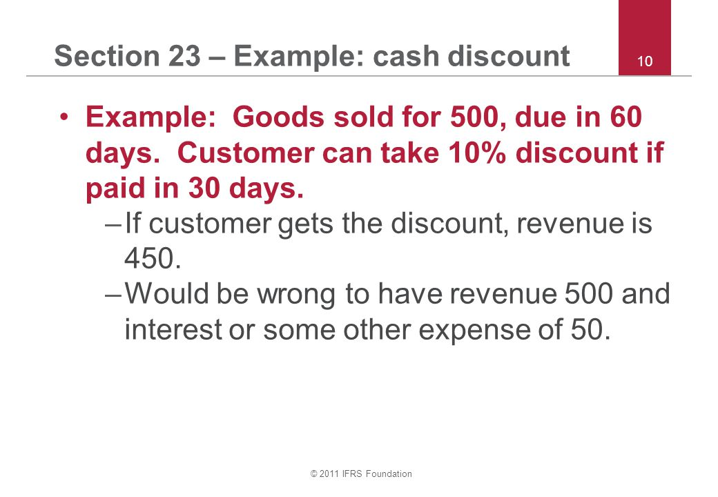 © 2011 IFRS Foundation 10 Section 23 – Example: cash discount Example: Goods sold for 500, due in 60 days. Customer can take 10% discount if paid in 3