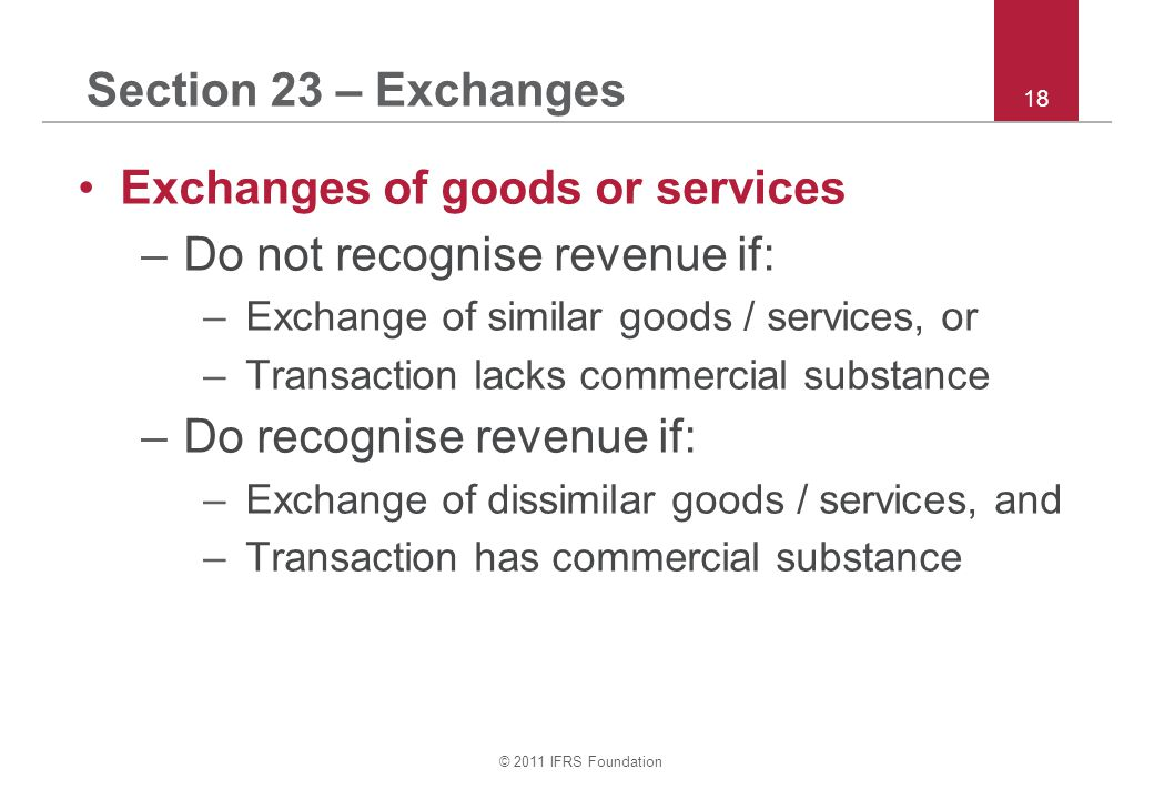 © 2011 IFRS Foundation 18 Section 23 – Exchanges Exchanges of goods or services –Do not recognise revenue if: –Exchange of similar goods / services, o