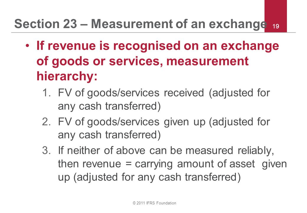 © 2011 IFRS Foundation 19 Section 23 – Measurement of an exchange If revenue is recognised on an exchange of goods or services, measurement hierarchy: