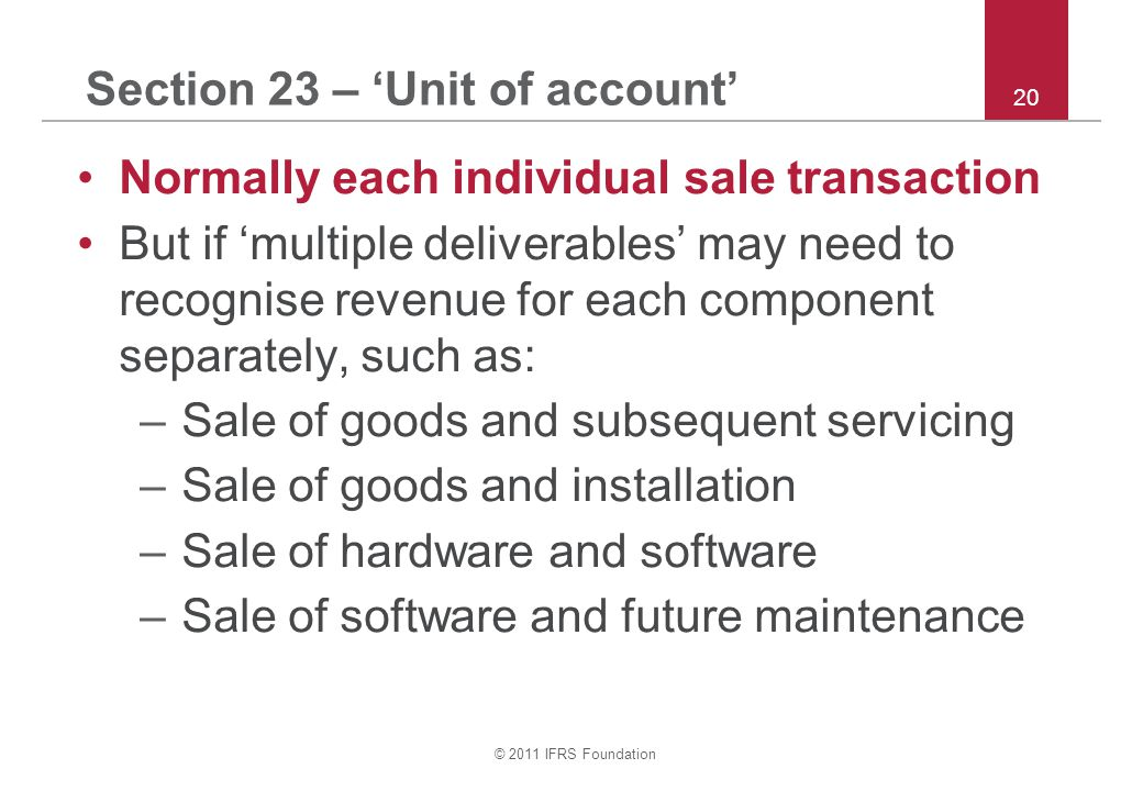 © 2011 IFRS Foundation 20 Section 23 – 'Unit of account' Normally each individual sale transaction But if 'multiple deliverables' may need to recognis