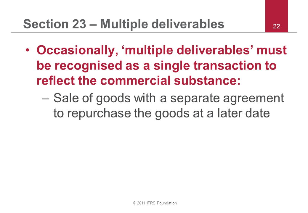 © 2011 IFRS Foundation 22 Section 23 – Multiple deliverables Occasionally, 'multiple deliverables' must be recognised as a single transaction to refle