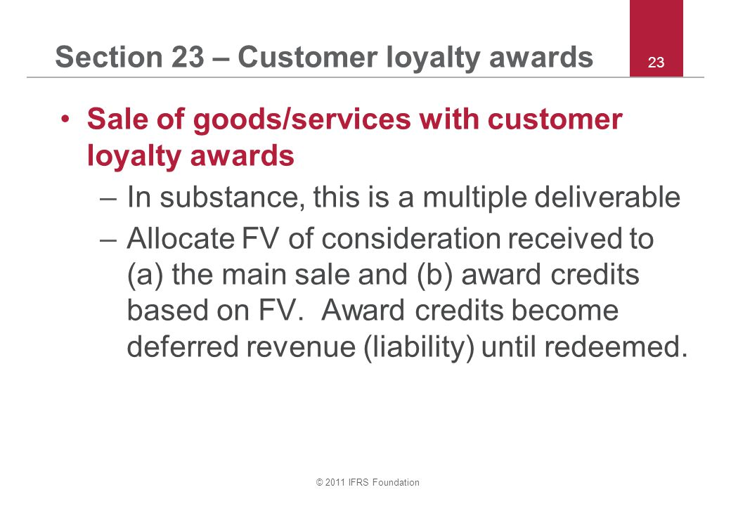 © 2011 IFRS Foundation 23 Section 23 – Customer loyalty awards Sale of goods/services with customer loyalty awards –In substance, this is a multiple d