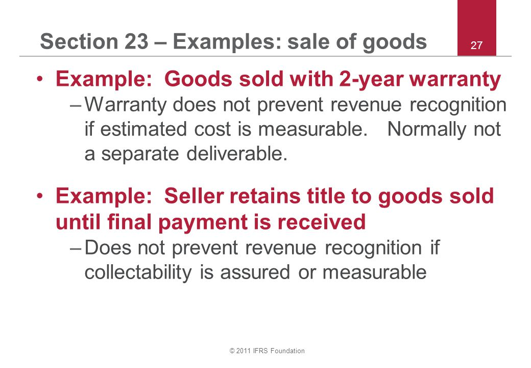 © 2011 IFRS Foundation 27 Section 23 – Examples: sale of goods Example: Goods sold with 2-year warranty –Warranty does not prevent revenue recognition