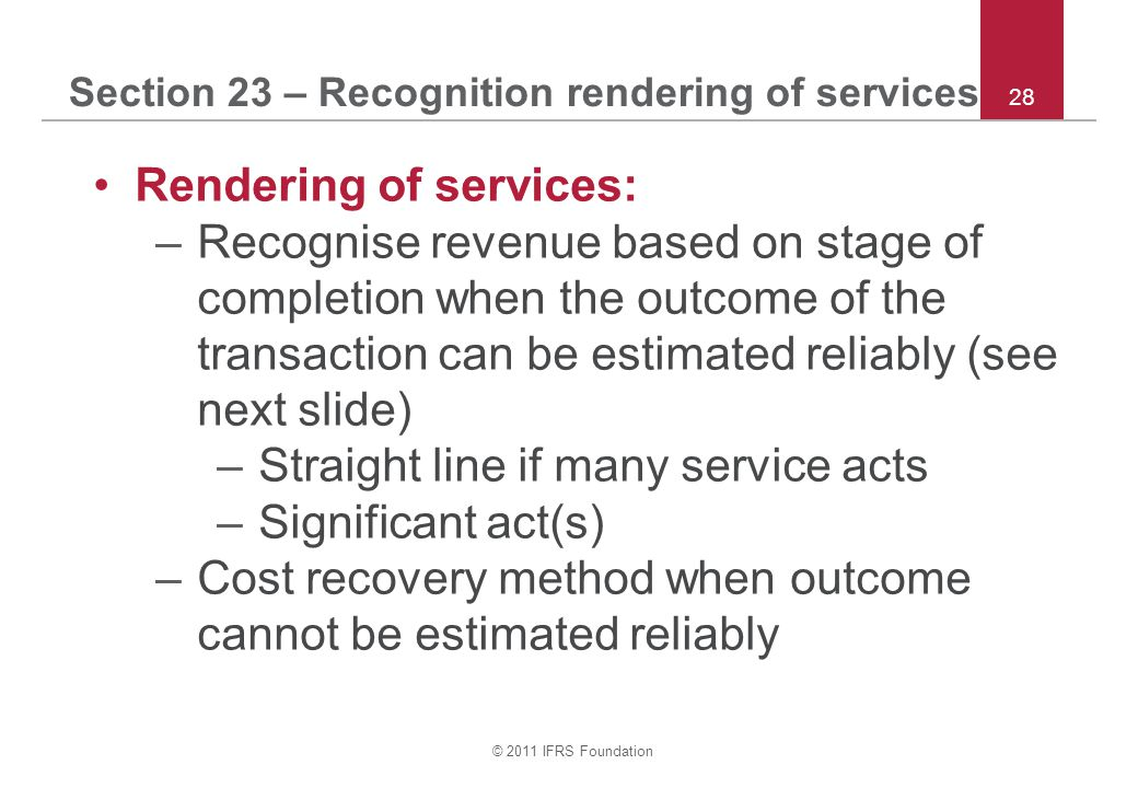 © 2011 IFRS Foundation 28 Section 23 – Recognition rendering of services Rendering of services: –Recognise revenue based on stage of completion when t