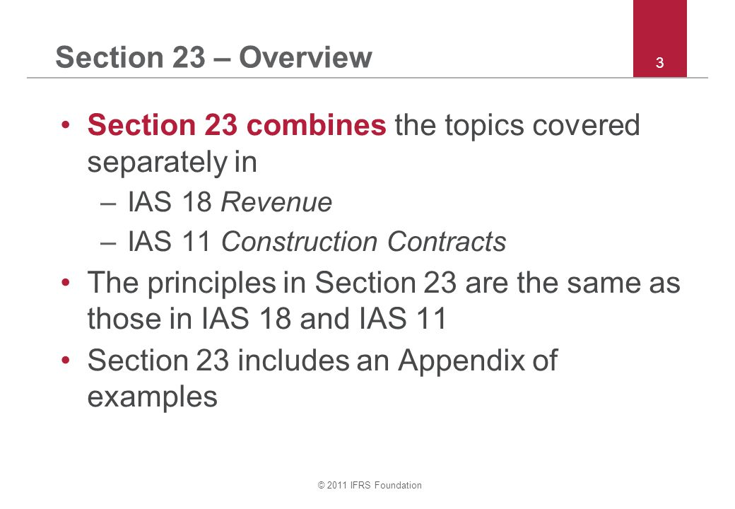 © 2011 IFRS Foundation 14 Section 23 – Deferred payment Receipt of revenue is deferred –If deferral is normal credit terms in the industry, revenue = contract amount (no discounting) –But if deferral constitutes a financing transaction, revenue = present value of all expected receipts.