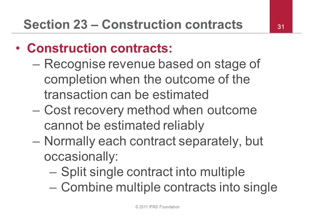 © 2011 IFRS Foundation 31 Section 23 – Construction contracts Construction contracts: –Recognise revenue based on stage of completion when the outcome