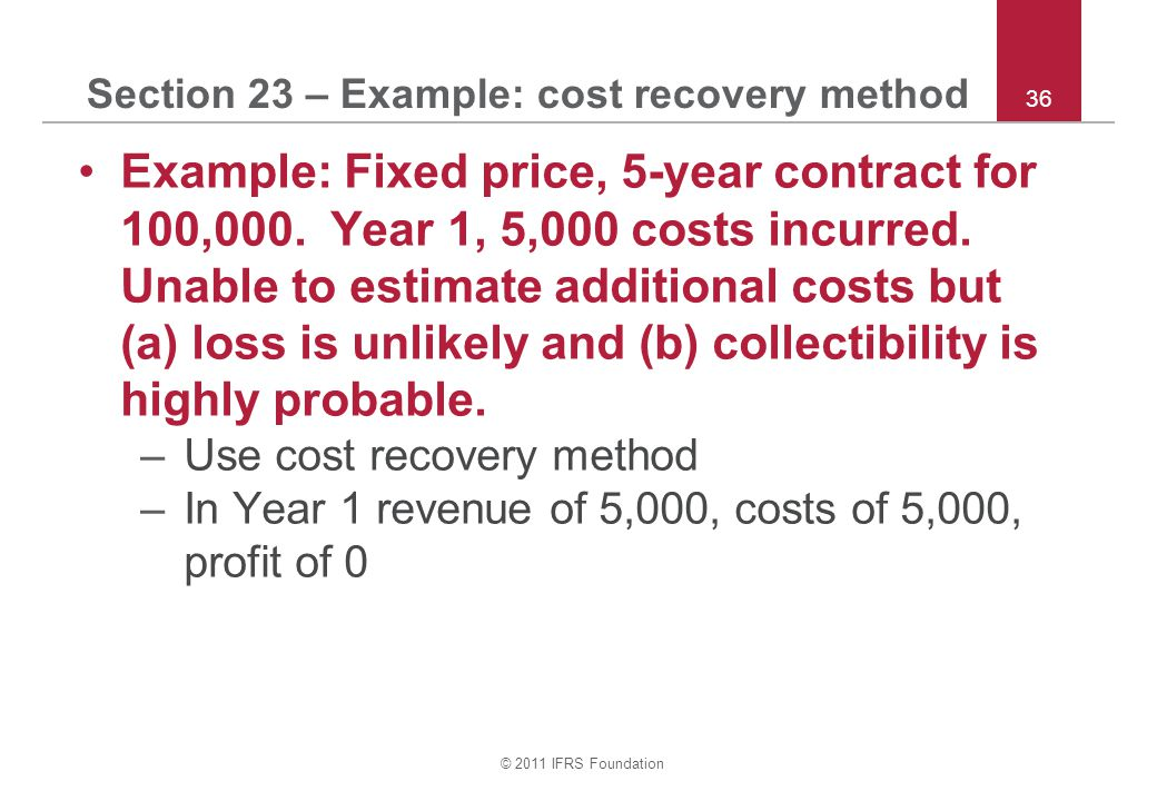 © 2011 IFRS Foundation 36 Section 23 – Example: cost recovery method Example: Fixed price, 5-year contract for 100,000. Year 1, 5,000 costs incurred.