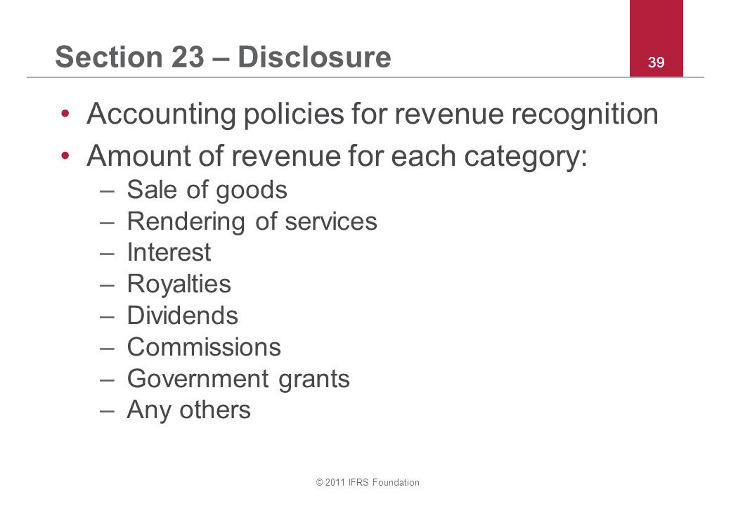 © 2011 IFRS Foundation 39 Section 23 – Disclosure Accounting policies for revenue recognition Amount of revenue for each category: –Sale of goods –Ren