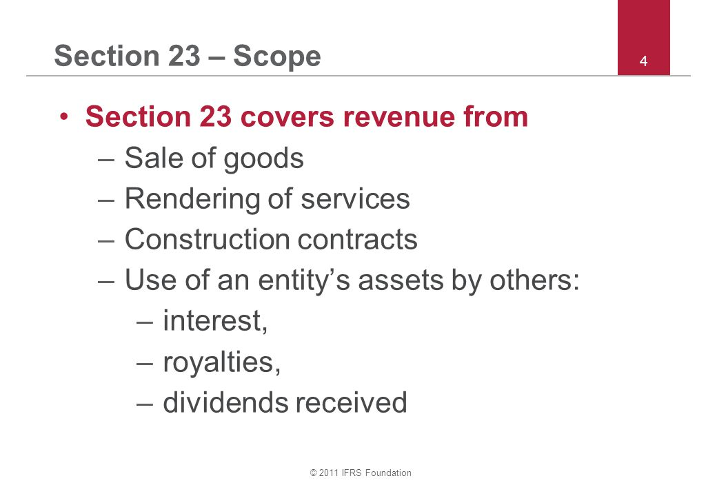 © 2011 IFRS Foundation 25 Section 23 – Recognition sale of goods Sale of goods: Recognise revenue when –risks and rewards are transferred; –seller has no continuing involvement; –amount of revenue is reliably measurable; –it is probable that seller will receive the revenue; and –costs incurred (including those to be incurred) can be measured reliably.