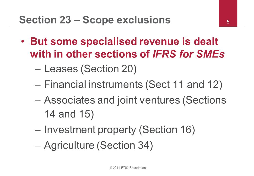 © 2011 IFRS Foundation 6 Section 23 – Main topics covered Section 23 principles cover –What is revenue –How to measure revenue –When to recognise revenue –Identification of the revenue transaction –Multiple deliverables –Disclosures