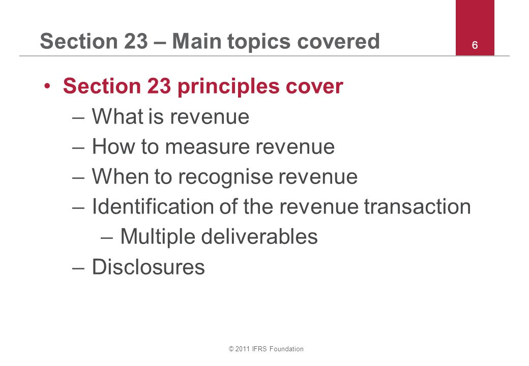© 2011 IFRS Foundation 7 Section 23 – Definition of revenue Definition of revenue Gross inflow of economic benefits during the period from the ordinary activities of an entity –Measured 'gross' (different from gains) –'Economic benefits' means cash or other assets –Results in increases in equity (ie exchanges are not revenue) –'Ordinary activities' (not one-off gains)