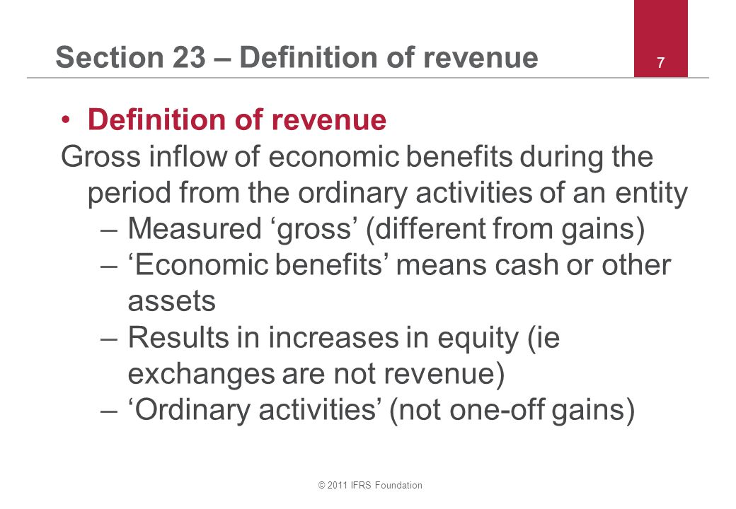 © 2011 IFRS Foundation 18 Section 23 – Exchanges Exchanges of goods or services –Do not recognise revenue if: –Exchange of similar goods / services, or –Transaction lacks commercial substance –Do recognise revenue if: –Exchange of dissimilar goods / services, and –Transaction has commercial substance