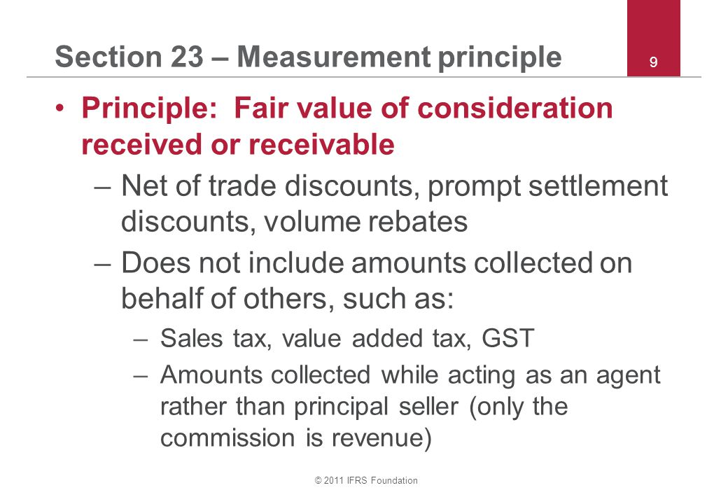 © 2011 IFRS Foundation 30 Section 23 – Stage of completion Stage of completion – outcome can be estimated reliably when: –Amount of revenue is measurable –Collection is probable –Stage of completion at reporting date can be estimated reliably –Costs incurred and future costs can be measured reliably