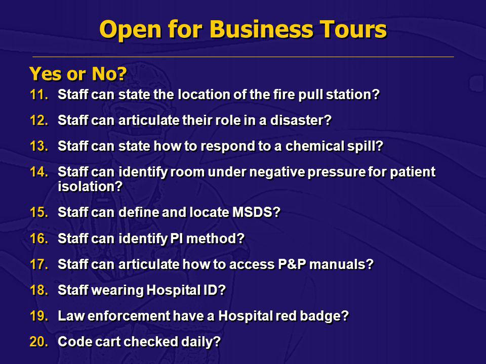 Open for Business Tours 11.Staff can state the location of the fire pull station? 12.Staff can articulate their role in a disaster? 13.Staff can state