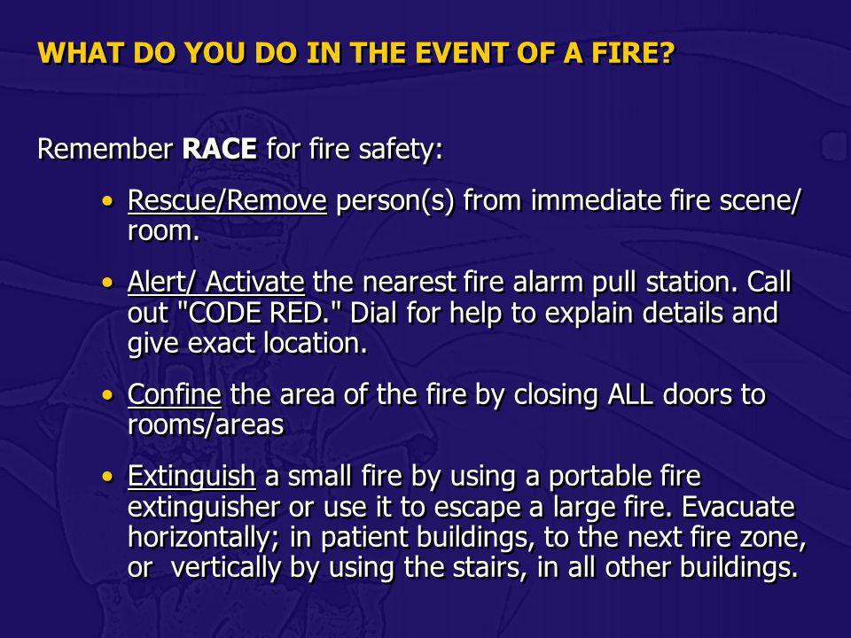 WHAT DO YOU DO IN THE EVENT OF A FIRE? Remember RACE for fire safety: Rescue/Remove person(s) from immediate fire scene/ room. Alert/ Activate the nea