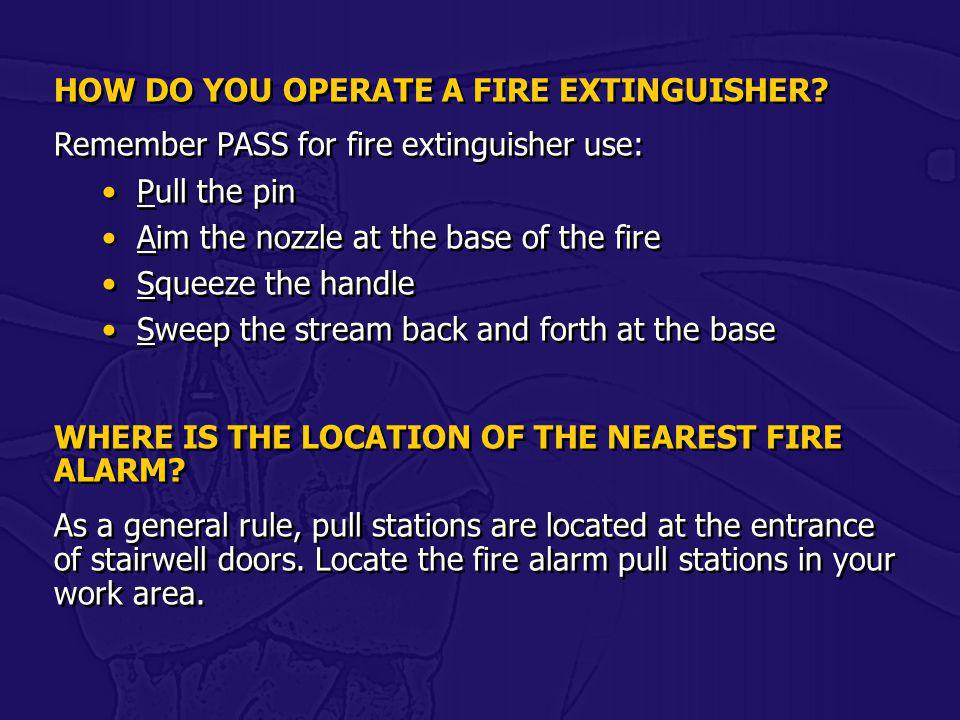 HOW DO YOU OPERATE A FIRE EXTINGUISHER? Remember PASS for fire extinguisher use: Pull the pin Aim the nozzle at the base of the fire Squeeze the handl