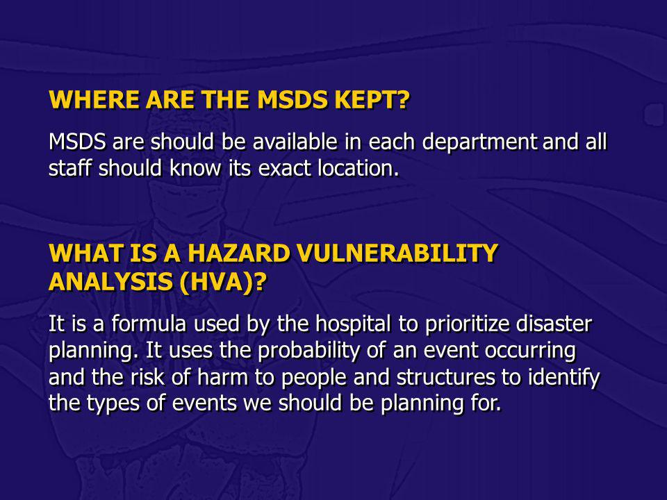 WHERE ARE THE MSDS KEPT? MSDS are should be available in each department and all staff should know its exact location. WHAT IS A HAZARD VULNERABILITY