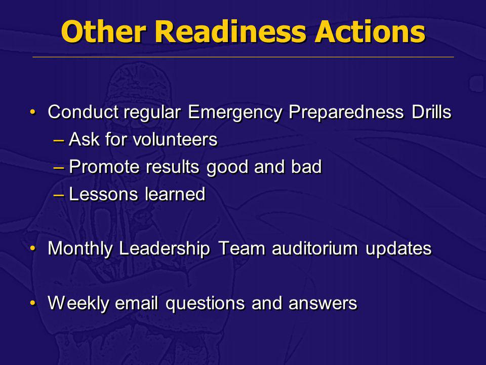 Other Readiness Actions Conduct regular Emergency Preparedness Drills –Ask for volunteers –Promote results good and bad –Lessons learned Monthly Leade