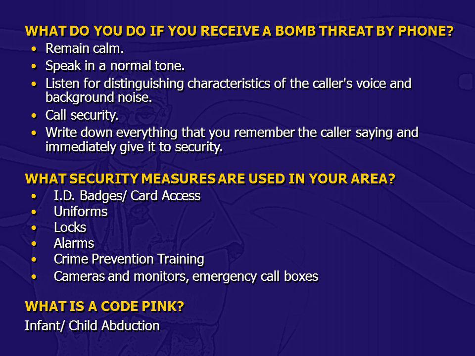 WHAT DO YOU DO IF YOU RECEIVE A BOMB THREAT BY PHONE? Remain calm. Speak in a normal tone. Listen for distinguishing characteristics of the caller's v