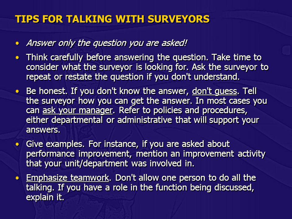 TIPS FOR TALKING WITH SURVEYORS Answer only the question you are asked! Think carefully before answering the question. Take time to consider what the