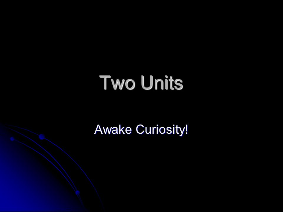 Two Units Awake Curiosity!
