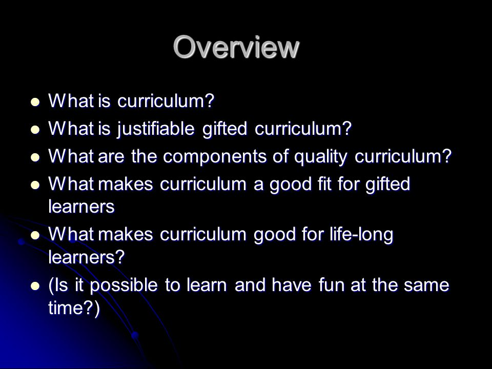 Overview What is curriculum. What is curriculum. What is justifiable gifted curriculum.