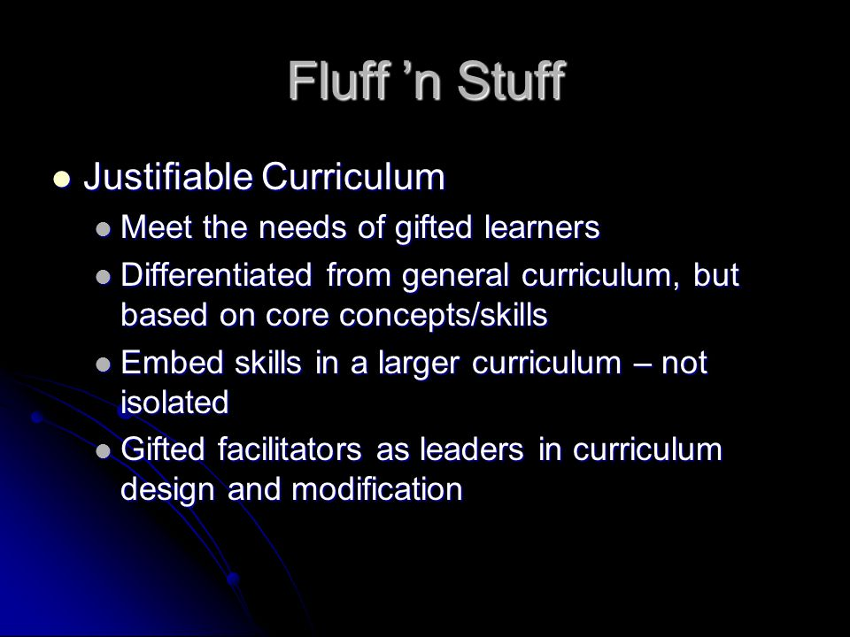 Fluff 'n Stuff Justifiable Curriculum Justifiable Curriculum Meet the needs of gifted learners Meet the needs of gifted learners Differentiated from general curriculum, but based on core concepts/skills Differentiated from general curriculum, but based on core concepts/skills Embed skills in a larger curriculum – not isolated Embed skills in a larger curriculum – not isolated Gifted facilitators as leaders in curriculum design and modification Gifted facilitators as leaders in curriculum design and modification