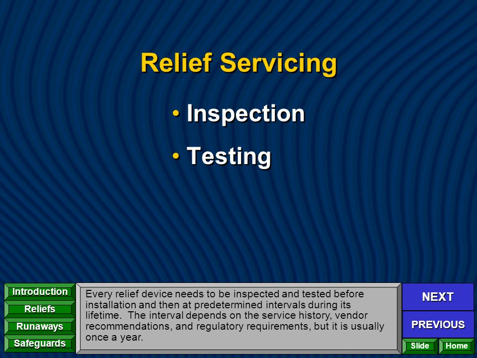 NEXT PREVIOUS Introduction Reliefs Runaways Safeguards Home Relief Servicing Inspection Testing Inspection Testing Every relief device needs to be ins