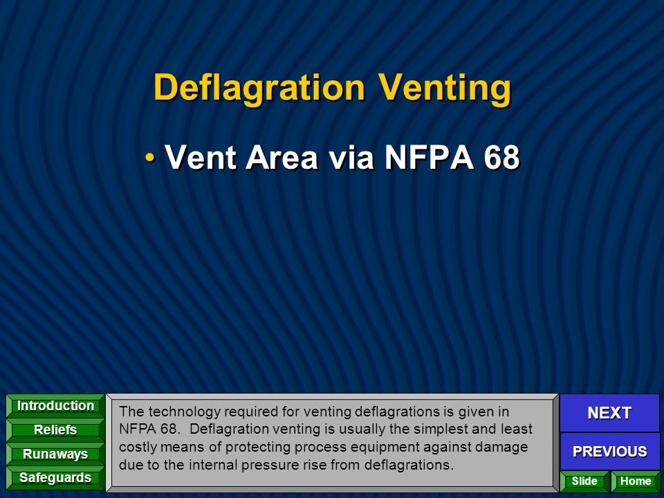 NEXT PREVIOUS Introduction Reliefs Runaways Safeguards Home Deflagration Venting Vent Area via NFPA 68 The technology required for venting deflagratio