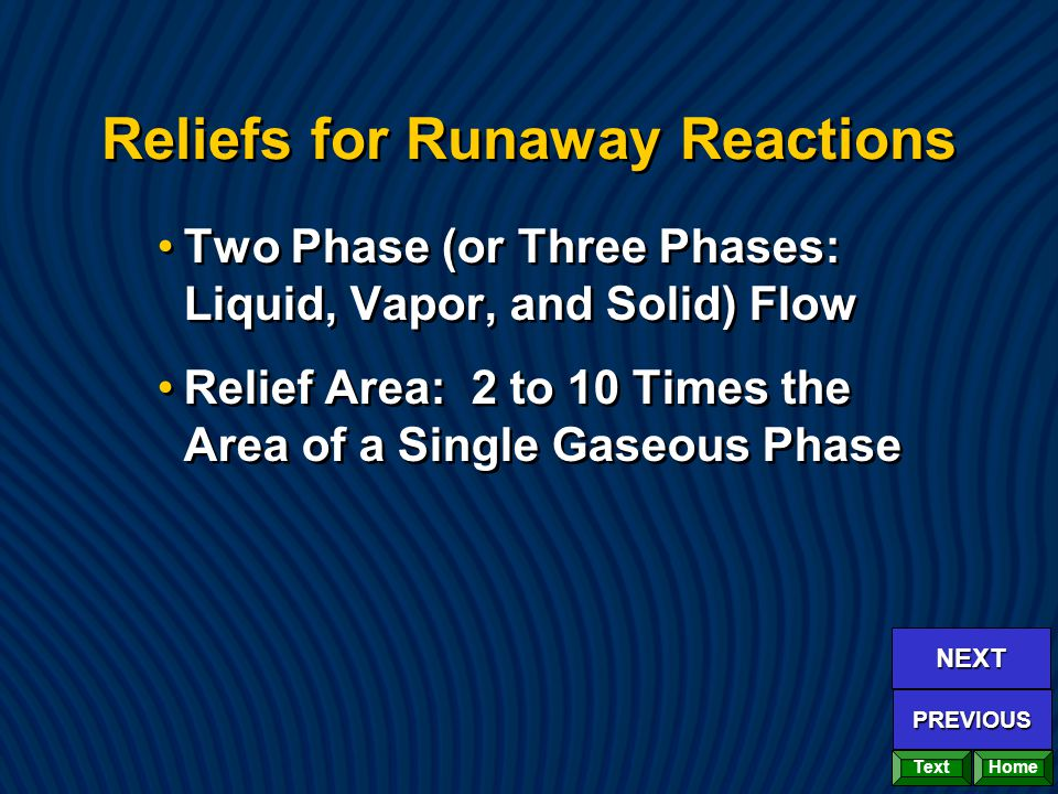 Reliefs for Runaway Reactions Two Phase (or Three Phases: Liquid, Vapor, and Solid) Flow Relief Area: 2 to 10 Times the Area of a Single Gaseous Phase