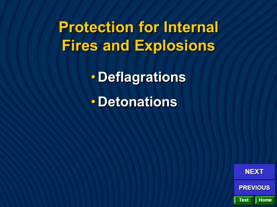 Protection for Internal Fires and Explosions Deflagrations Detonations Deflagrations Detonations Home NEXT PREVIOUS Text