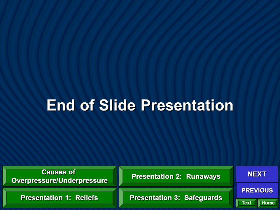 End of Slide Presentation Home NEXT PREVIOUS Causes of Overpressure/Underpressure Causes of Overpressure/Underpressure Presentation 1: Reliefs Presentation 1: Reliefs Presentation 2: Runaways Presentation 2: Runaways Presentation 3: Safeguards Presentation 3: Safeguards Text