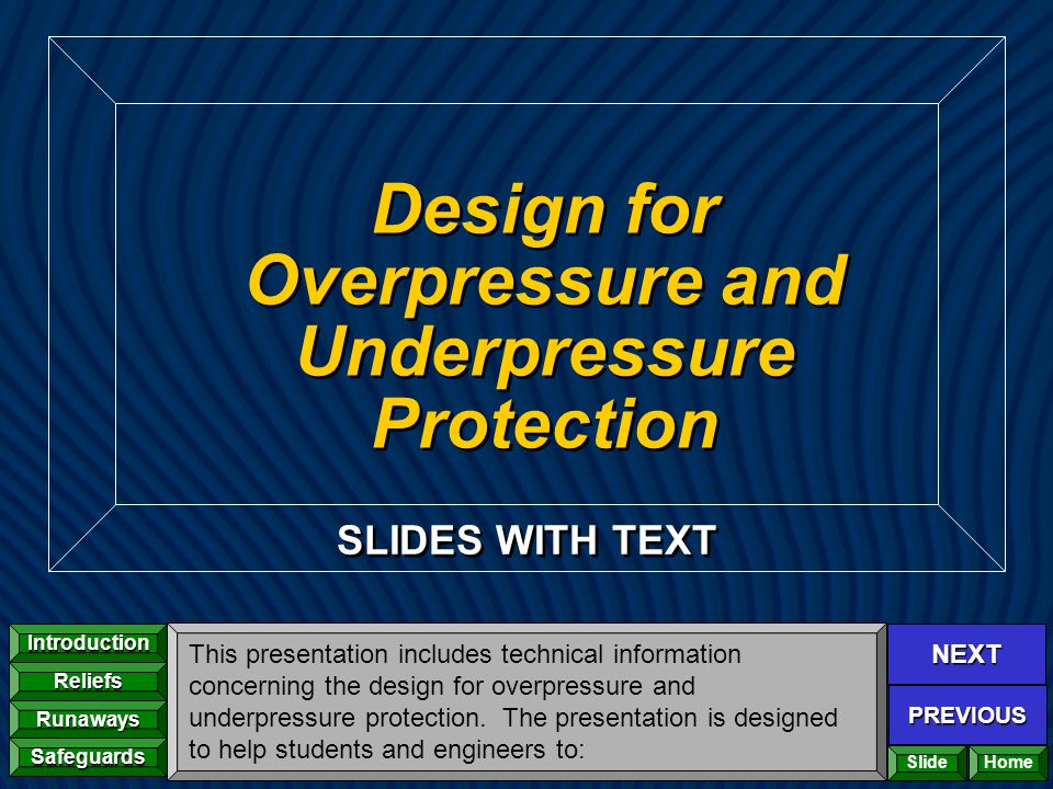 NEXT PREVIOUS Introduction Reliefs Runaways Safeguards Home SLIDES WITH TEXT Design for Overpressure and Underpressure Protection This presentation in