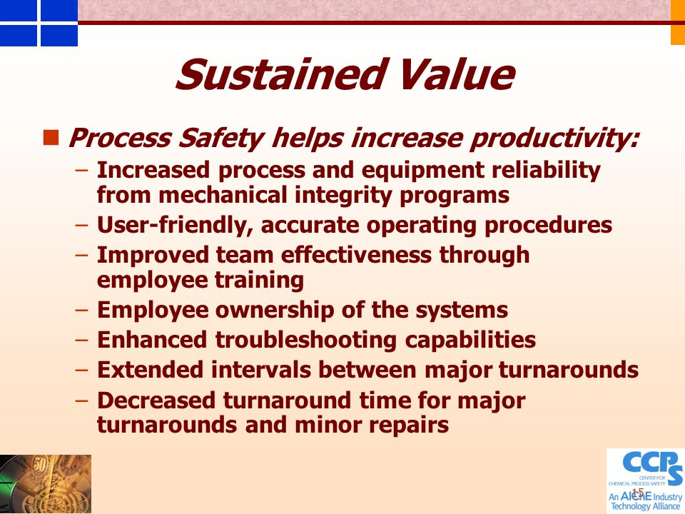 15 Sustained Value Process Safety helps increase productivity: – –Increased process and equipment reliability from mechanical integrity programs – –User-friendly, accurate operating procedures – –Improved team effectiveness through employee training – –Employee ownership of the systems – –Enhanced troubleshooting capabilities – –Extended intervals between major turnarounds – –Decreased turnaround time for major turnarounds and minor repairs