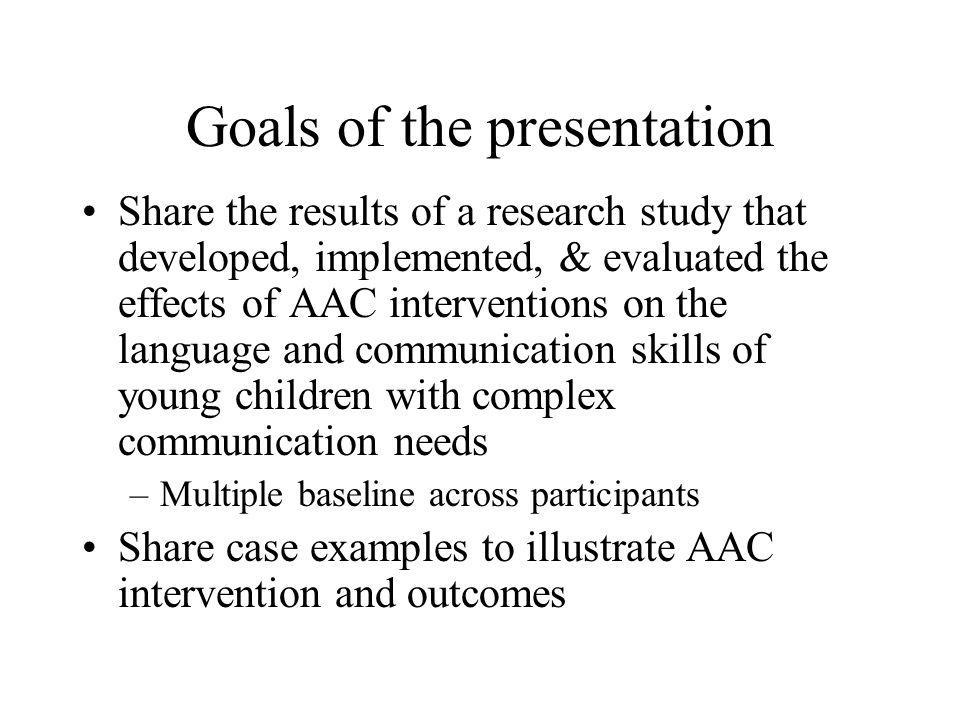 Goals of the presentation Share the results of a research study that developed, implemented, & evaluated the effects of AAC interventions on the langu