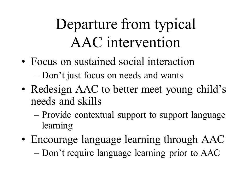 Departure from typical AAC intervention Focus on sustained social interaction –Don't just focus on needs and wants Redesign AAC to better meet young c