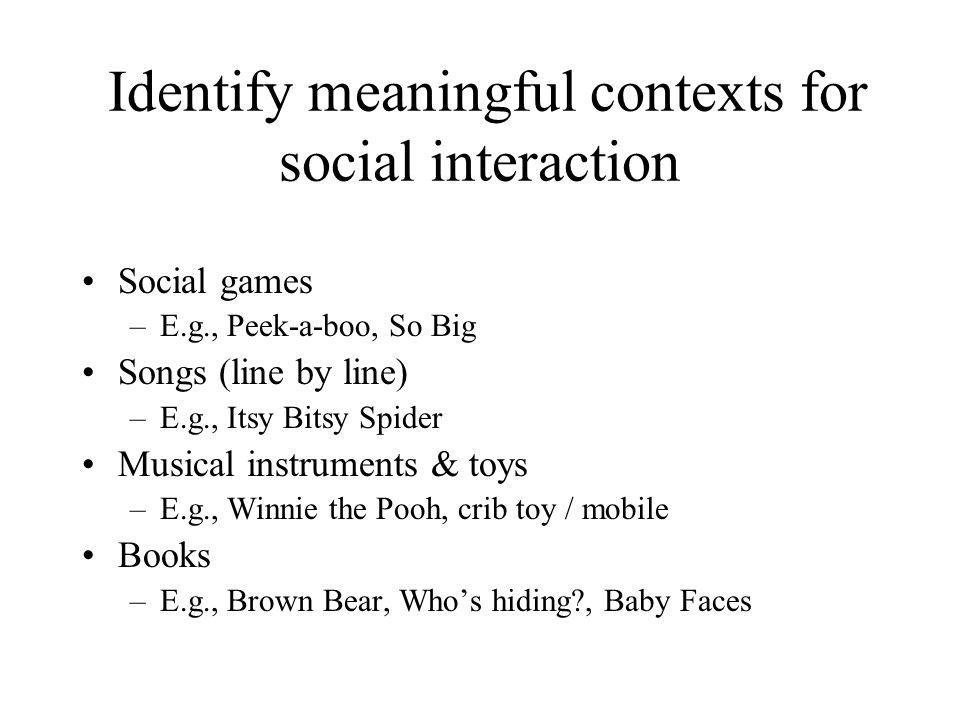 Identify meaningful contexts for social interaction Social games –E.g., Peek-a-boo, So Big Songs (line by line) –E.g., Itsy Bitsy Spider Musical instr