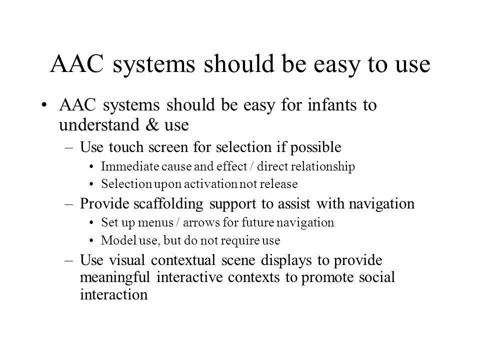 AAC systems should be easy to use AAC systems should be easy for infants to understand & use –Use touch screen for selection if possible Immediate cau