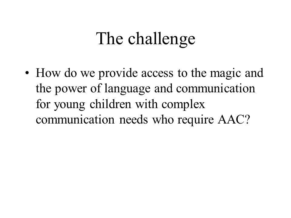 The challenge How do we provide access to the magic and the power of language and communication for young children with complex communication needs wh