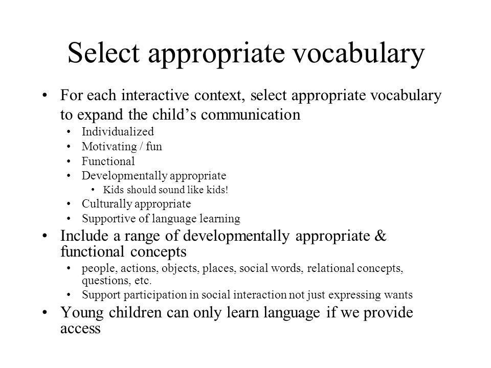 Select appropriate vocabulary For each interactive context, select appropriate vocabulary to expand the child's communication Individualized Motivatin