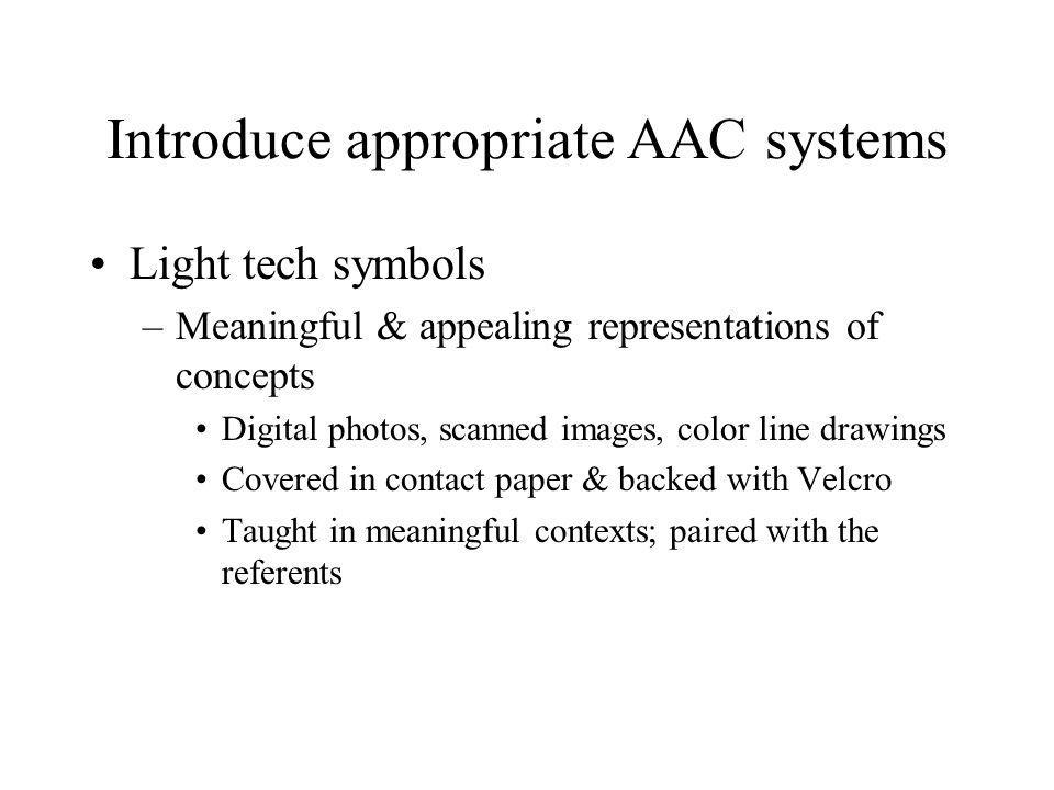 Introduce appropriate AAC systems Light tech symbols –Meaningful & appealing representations of concepts Digital photos, scanned images, color line dr