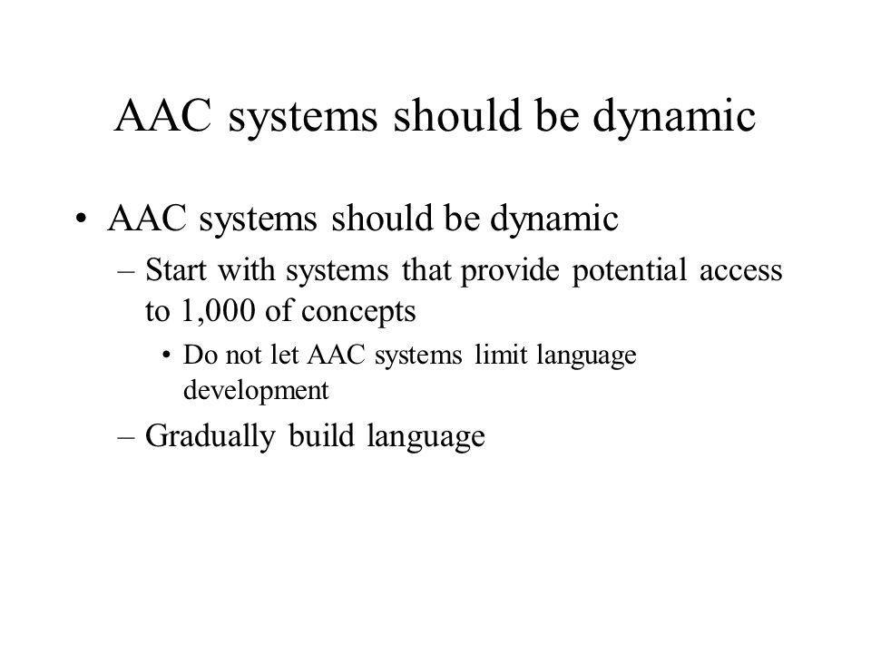 AAC systems should be dynamic –Start with systems that provide potential access to 1,000 of concepts Do not let AAC systems limit language development